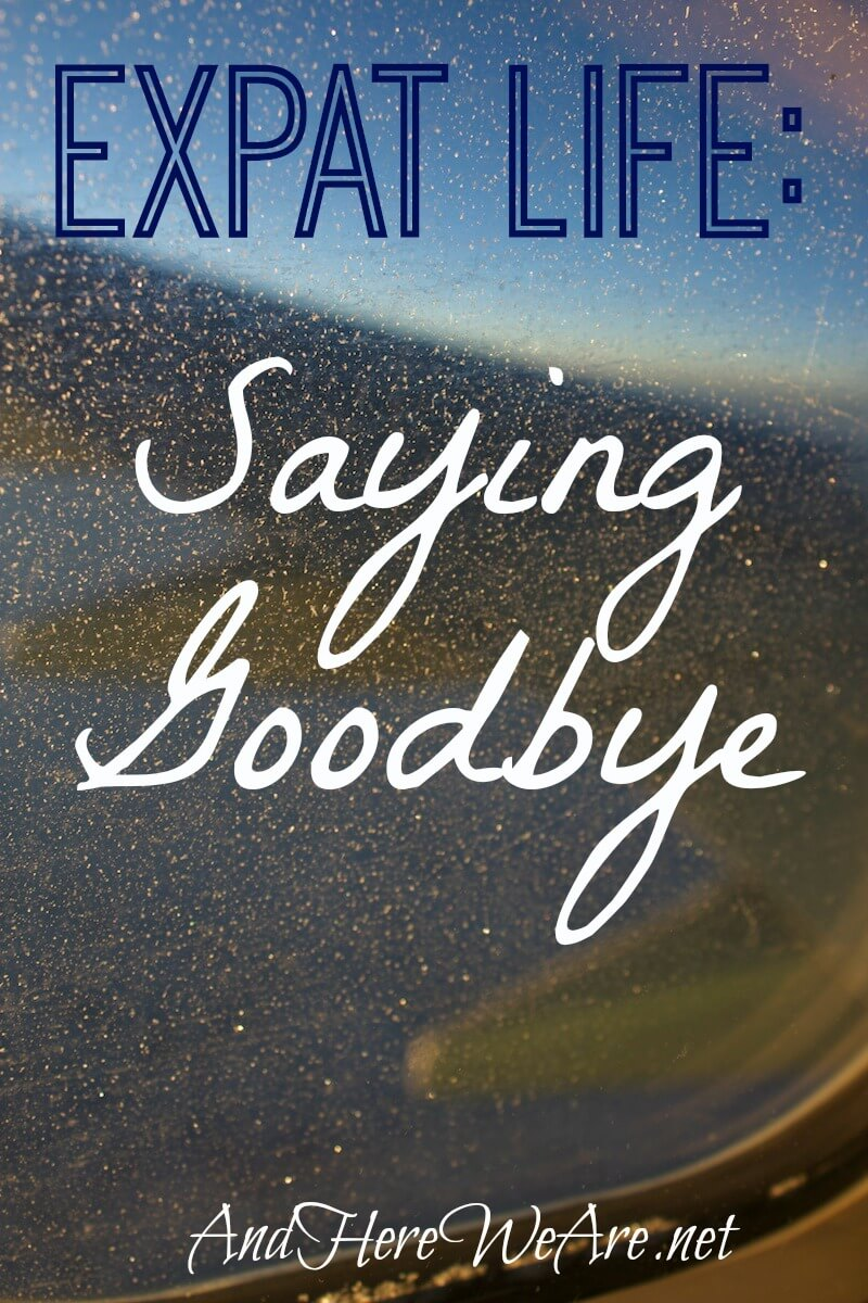 Expat Life: Saying Goodbye Well - And Here We Are