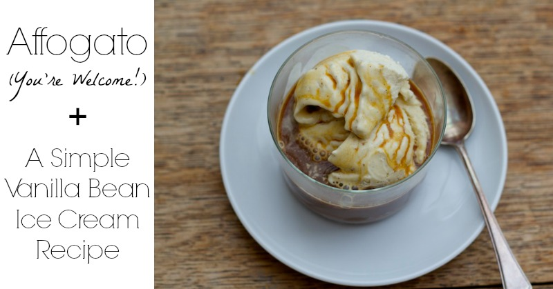 Affogato: You're Welcome (Plus a Simple Vanilla Bean Ice Cream Recipe!)